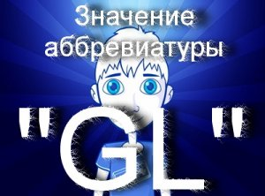 Что значит ГЛ, удачи, GL?