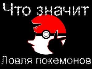 Что значит Ловить Покемонов?