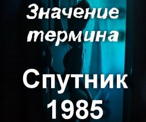 Что значит Спутник 1985?