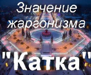Что значит Катка?