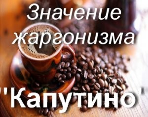 Что значит каПутино?
