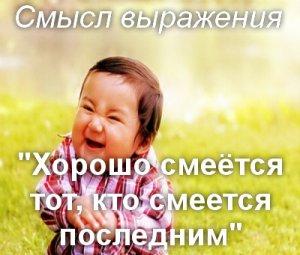 Хорошо смеётся тот, кто смеётся последним - смысл?