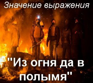 что значит Из огня, да в полымя?