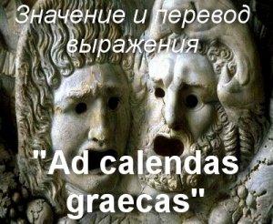 Ad calendas graecas - перевод с латинского?