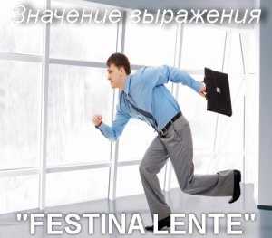 Festina Lente - перевод с латинского?