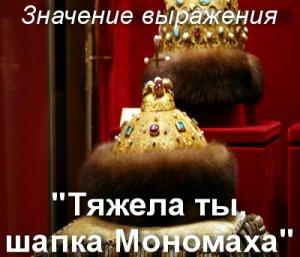 Тяжела ты, шапка Мономаха - значение фразеологизма?