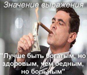 Лучше быть богатым, но здоровым, чем бедным, но больным - значение?