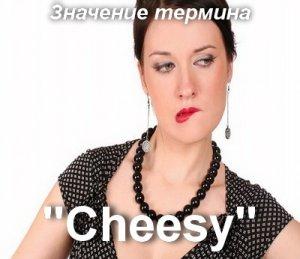 что значит Cheesy перевод?