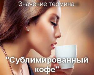 Сублимированный кофе - что значит?