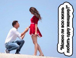 Способен ли мужчина всю жизнь любить одну женщину?