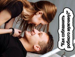 Как соблазнить стеснительного мужчину?