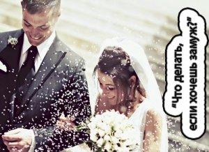 Что делать, если хочешь замуж?