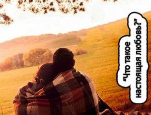 Что такое настоящая любовь и влюблённость?