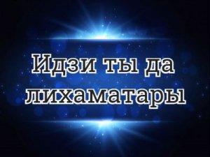 Идзи ты да лихаматары - перевод?