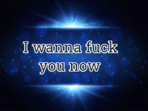 I wanna fuck you now - перевод?